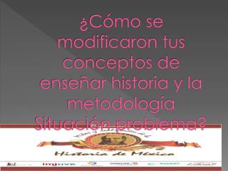 ¿Cómo se modificaron tus conceptos de enseñar historia y la metodología Situación problema?