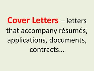 Cover Letters  – letters that accompany résumés, applications, documents, contracts…