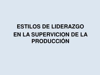ESTILOS DE LIDERAZGO EN LA SUPERVICION DE LA PRODUCCIÓN
