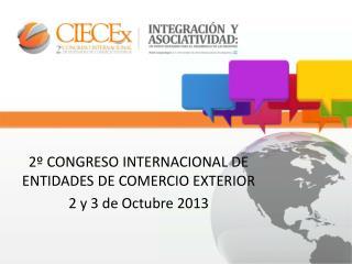 2º CONGRESO INTERNACIONAL DE ENTIDADES DE COMERCIO EXTERIOR 2 y 3 de Octubre 2013