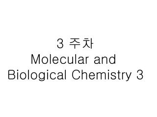3  주차 Molecular and  Biological Chemistry 3