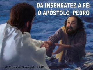 DA INSENSATEZ A F�: O AP�STOLO  PEDRO