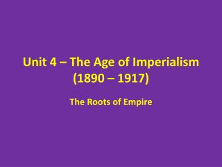 Unit 4 – The Age of Imperialism (1890 – 1917)