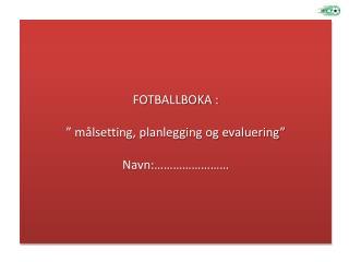 """FOTBALLBOKA : """" målsetting, planlegging og evaluering"""" Navn:……………………"""