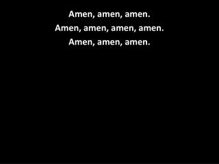 Amen, amen, amen. Amen, amen, amen, amen. Amen, amen, amen.