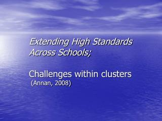 Extending High Standards Across Schools;  Challenges within clusters    (Annan, 2008)