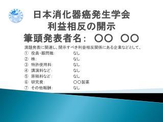 日本消化器癌発生学会 利益相反の 開示 筆頭発表者名: ○○ ○○