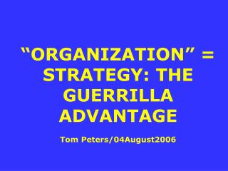 """ORGANIZATION"" = STRATEGY: THE GUERRILLA ADVANTAGE Tom Peters/04August2006"