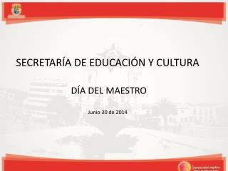 SECRETARÍA DE EDUCACIÓN Y CULTURA   DÍA DEL MAESTRO Junio 30 de 2014