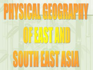 PHYSICAL GEOGRAPHY  OF EAST AND SOUTH EAST ASIA