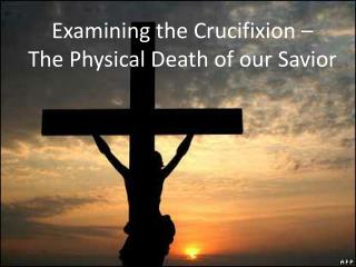 Examining the Crucifixion –  The Physical Death of our Savior