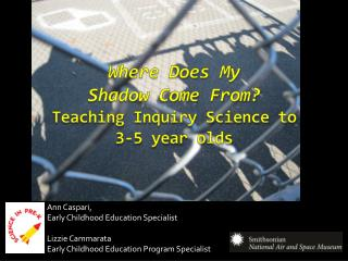 Where Does My  Shadow Come From? Teaching Inquiry Science to  3-5 year olds