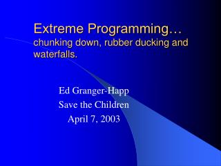 Extreme Programming… chunking down, rubber ducking and waterfalls.