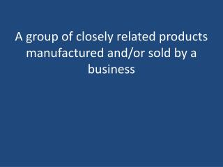 A group of closely related products manufactured and/or sold by a business