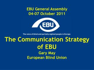EBU General Assembly 04-07 October 2011 The Communication Strategy of EBU Gary May