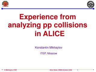 Experience from analyzing pp collisions   in ALICE Konstantin Mikhaylov ITEP, Moscow