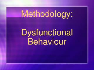 Methodology: Dysfunctional Behaviour