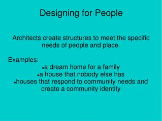 Architects create structures to meet the specific needs of people and place.  Examples: