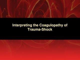 Interpreting the Coagulopathy of  Trauma-Shock