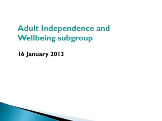 Adult Independence and Wellbeing subgroup 16 January 2013