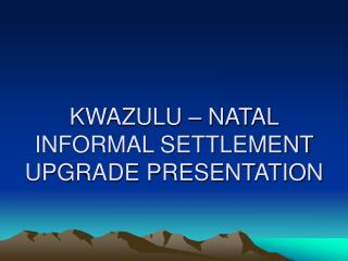 KWAZULU – NATAL  INFORMAL SETTLEMENT UPGRADE PRESENTATION