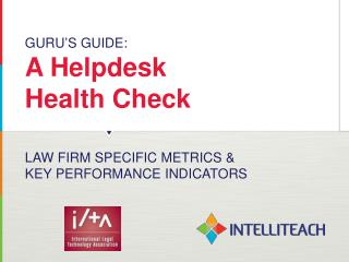 GURU ' S GUIDE:  A Helpdesk  Health Check  LAW FIRM SPECIFIC METRICS &  KEY PERFORMANCE INDICATORS
