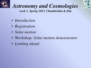 Astronomy and Cosmologies week 1, Spring 2013, Chamberlain & Zita