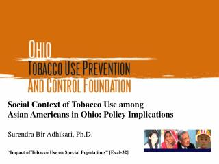 Social Context of Tobacco Use among  Asian Americans in Ohio: Policy Implications  Surendra Bir Adhikari, Ph.D.   Impact