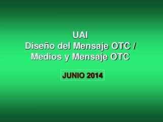 UAI Diseño del Mensaje OTC / Medios y Mensaje OTC