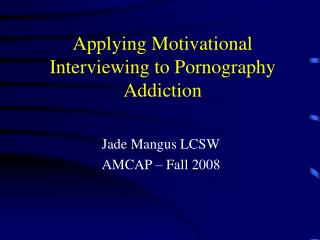 Applying Motivational  Interviewing to Pornography  Addiction