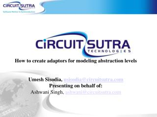 How to create adaptors for modeling abstraction levels   Umesh Sisodia, usisodiacircuitsutra Presenting on behalf of:  A