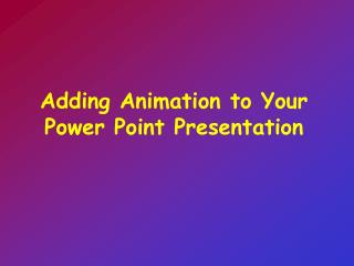 Adding Animation to Your Power Point Presentation