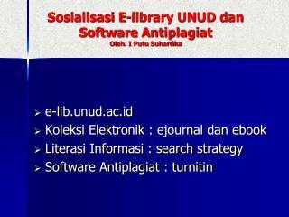 Sosialisasi E-library UNUD dan Software Antiplagiat Oleh . I  Putu Suhartika