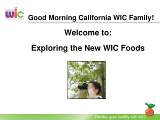 Good Morning California WIC Family  Welcome to:   Exploring the New WIC Foods