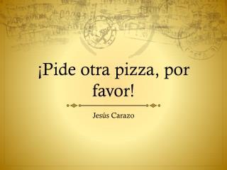 ¡Pide otra pizza, por favor!