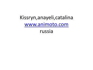Kissryn,anayeli,catalina animoto russia