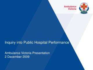 Inquiry into Public Hospital Performance  Ambulance Victoria Presentation 2 December 2009