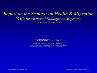 D.GRONDIN , MD FRCPC DIRECTOR , MIGRATION HEALTH SERVICES INTERNATIONAL ORGANIZATION FOR MIGRATION