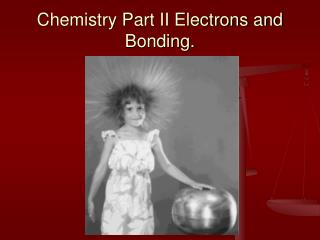 Chemistry Part II Electrons and Bonding.