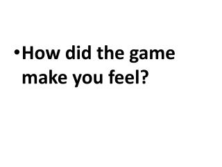 How did the game make you feel?