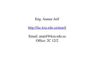 Eng.  Anmar Arif fac.ksu.sa/anarif Email: anarif@ksu.sa Office : 2C 12/2