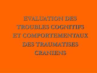 EVALUATION DES TROUBLES COGNITIFS  ET COMPORTEMENTAUX DES TRAUMATISES CRANIENS