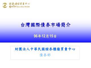 台灣國際債券市場簡介 96 年 12 月 15 日