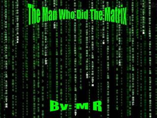 The Man Who Did The Matrix
