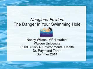Naegleria Fowleri : The Danger in Your Swimming Hole Nancy Wilson, MPH student Walden University