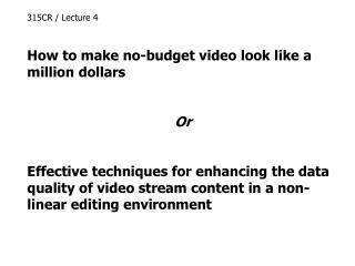 315CR / Lecture 4 How to make no-budget video look like a million dollars Or