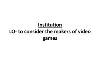 Institution LO- to consider the makers of video games