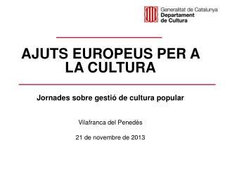 AJUTS EUROPEUS PER A LA CULTURA Jornades sobre gestió de cultura popular Vilafranca del Penedès