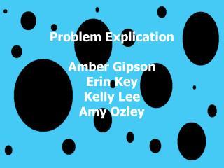 Problem Explication Amber Gipson Erin Key Kelly Lee Amy Ozley