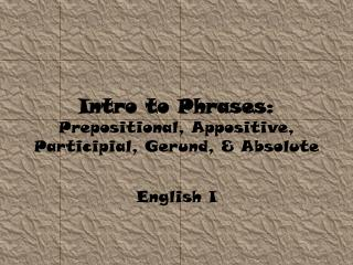 Intro to  Phrases: Prepositional, Appositive, Participial, Gerund, & Absolute